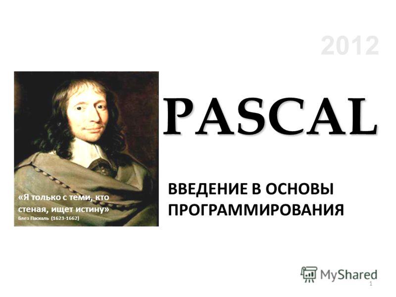 2012 ВВЕДЕНИЕ В ОСНОВЫ ПРОГРАММИРОВАНИЯ «Я только с теми, кто стеная, ищет истину» Блез Паскаль (1623-1662) PASCAL 1