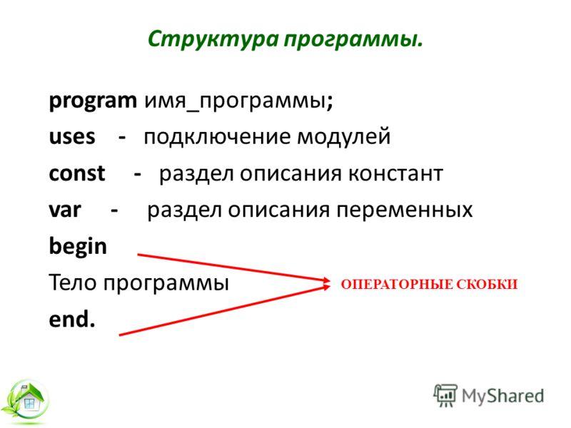 Структура программы. program имя_программы; uses - подключение модулей сonst - раздел описания констант var - раздел описания переменных begin Тело программы end. ОПЕРАТОРНЫЕ СКОБКИ