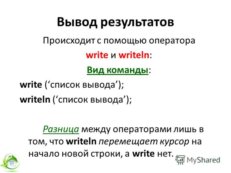 Вывод результатов Происходит с помощью оператора write и writeln: Вид команды: write (список вывода); writeln (список вывода); Разница между операторами лишь в том, что writeln перемещает курсор на начало новой строки, а write нет.
