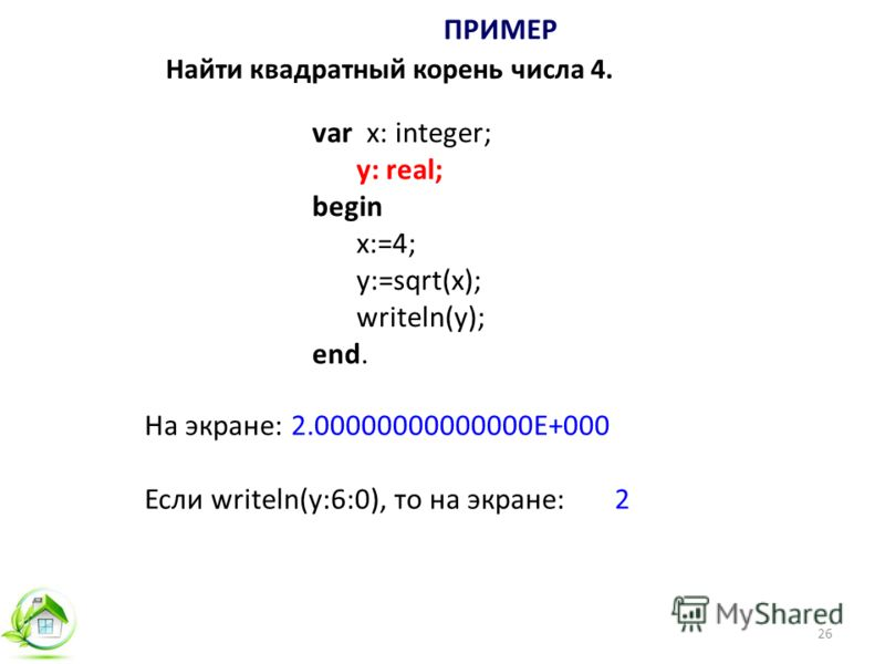 26 var x: integer; y: real; begin x:=4; y:=sqrt(x); writeln(y); end. ПРИМЕР На экране: 2.00000000000000E+000 Если writeln(y:6:0), то на экране: 2 Найти квадратный корень числа 4.
