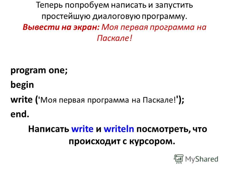 Теперь попробуем написать и запустить простейшую диалоговую программу. Вывести на экран: Моя первая программа на Паскале! program one; begin write ( 'Моя первая программа на Паскале! '); end. Написать write и writeln посмотреть, что происходит с курс