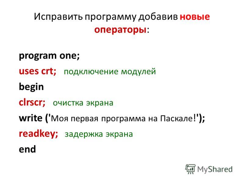 Исправить программу добавив новые операторы: program one; uses crt; подключение модулей begin clrscr; очистка экрана write (' Моя первая программа на Паскале !'); readkey; задержка экрана end