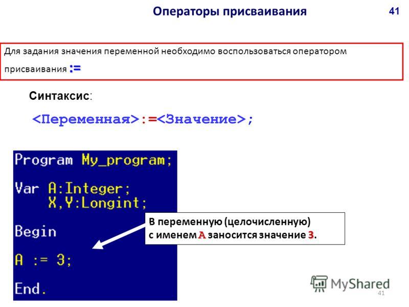 := Для задания значения переменной необходимо воспользоваться оператором присваивания := := ; В переменную (целочисленную) А 3 с именем А заносится значение 3. Синтаксис: Операторы присваивания 41