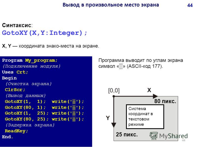 Синтаксис: GotoXY(X,Y:Integer); X, Y координата знако-места на экране. Program My_program; {Подключение модуля} Uses Crt; Begin {Очистка экрана} ClrScr; {Вывод данных} GotoXY(1, 1); write(''); GotoXY(80, 1); write(''); GotoXY(1, 25); write(''); GotoX