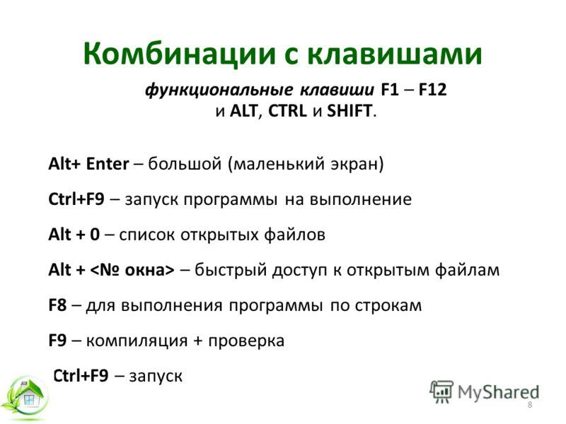 Комбинации с клавишами функциональные клавиши F1 – F12 и ALT, CTRL и SHIFT. Alt+ Enter – большой (маленький экран) Ctrl+F9 – запуск программы на выполнение Alt + 0 – список открытых файлов Alt + – быстрый доступ к открытым файлам F8 – для выполнения