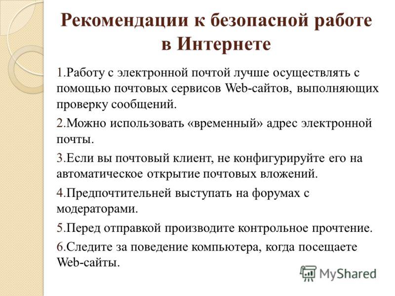 Рекомендации к безопасной работе в Интернете 1.Работу с электронной почтой лучше осуществлять с помощью почтовых сервисов Web-сайтов, выполняющих проверку сообщений. 2.Можно использовать «временный» адрес электронной почты. 3.Если вы почтовый клиент,