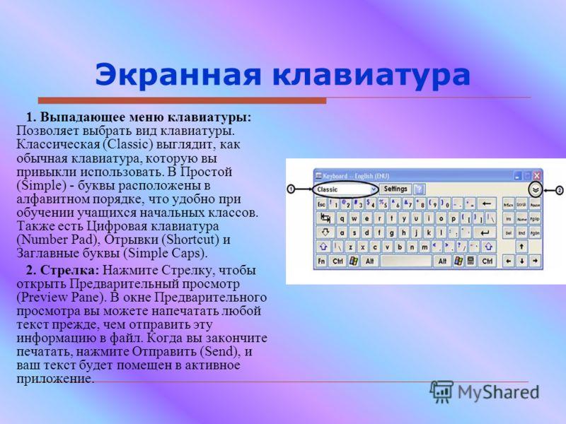 Экранная клавиатура 1. Выпадающее меню клавиатуры: Позволяет выбрать вид клавиатуры. Классическая (Classic) выглядит, как обычная клавиатура, которую вы привыкли использовать. В Простой (Simple) - буквы расположены в алфавитном порядке, что удобно пр