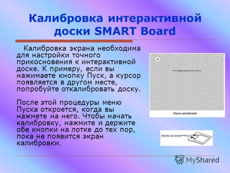 Калибровка интерактивной доски SMART Board Калибровка экрана необходима для настройки точного прикосновения к интерактивной доске. К примеру, если вы нажимаете кнопку Пуск, а курсор появляется в другом месте, попробуйте откалибровать доску. После это