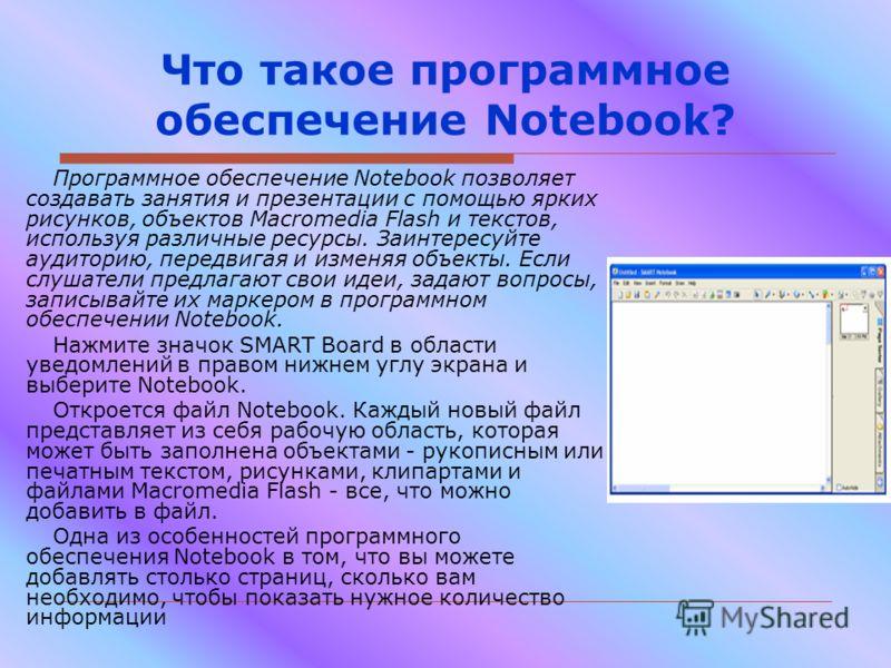 Что такое программное обеспечение Notebook? Программное обеспечение Notebook позволяет создавать занятия и презентации с помощью ярких рисунков, объектов Macromedia Flash и текстов, используя различные ресурсы. Заинтересуйте аудиторию, передвигая и и