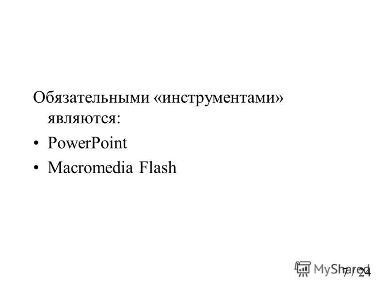 Обязательными «инструментами» являются: PowerPoint Macromedia Flash 7 / 24