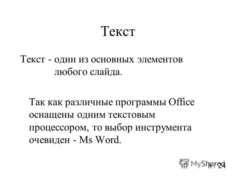 Текст Текст - один из основных элементов любого слайда. Так как различные программы Office оснащены одним текстовым процессором, то выбор инструмента очевиден - Ms Word. 8 / 24