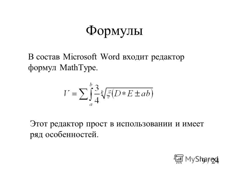 Формулы В состав Microsoft Word входит редактор формул MathType. Этот редактор прост в использовании и имеет ряд особенностей. 9 / 24