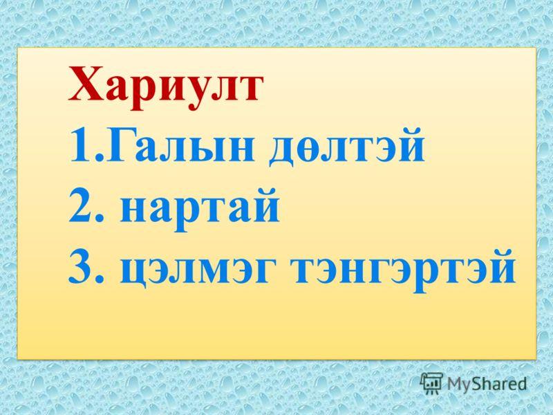 Хариулт 1.Галын дөлтэй 2. нартай 3. цэлмэг тэнгэртэй