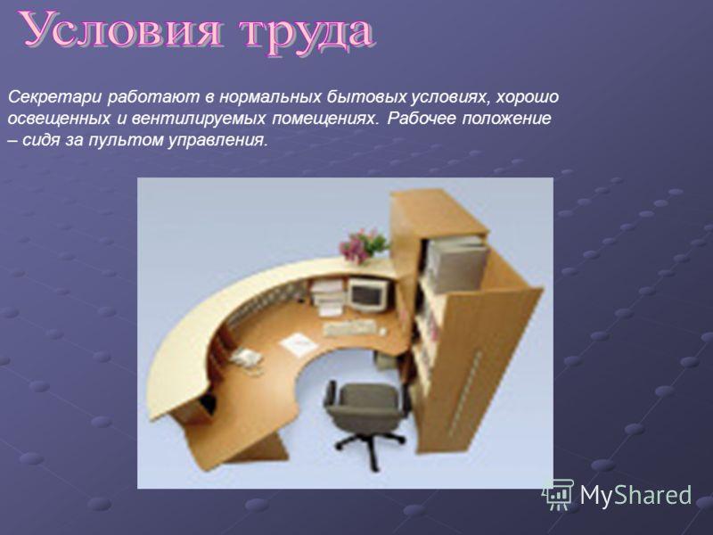 Секретари работают в нормальных бытовых условиях, хорошо освещенных и вентилируемых помещениях. Рабочее положение – сидя за пультом управления.