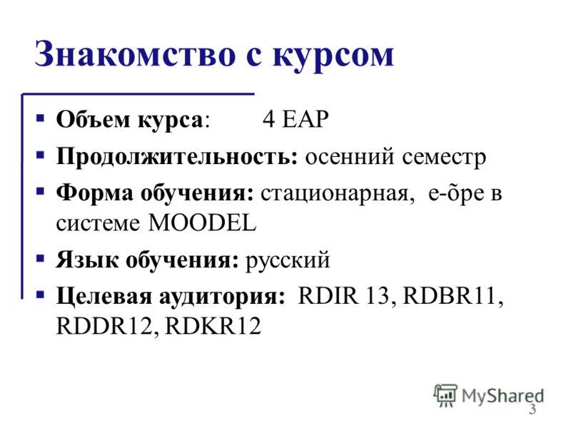 Знакомство с курсом Объем курса:4 EAP Продолжительность: осенний семестр Форма обучения: стационарная, e-õpe в системе MOODEL Язык обучения: русский Целевая аудитория: RDIR 13, RDBR11, RDDR12, RDKR12 3