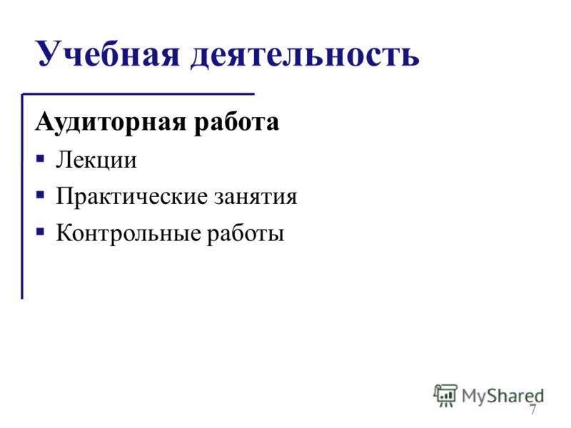 Учебная деятельность Аудиторная работа Лекции Практические занятия Контрольные работы 7