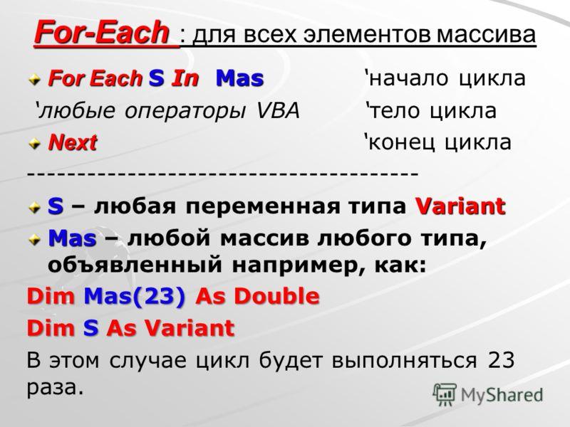 For-Each For-Each : для всех элементов массива For Each S In Mas For Each S In Mas начало цикла любые операторы VBA тело цикла Next Next конец цикла --------------------------------------- S Variant S – любая переменная типа Variant Mas Mas – любой м