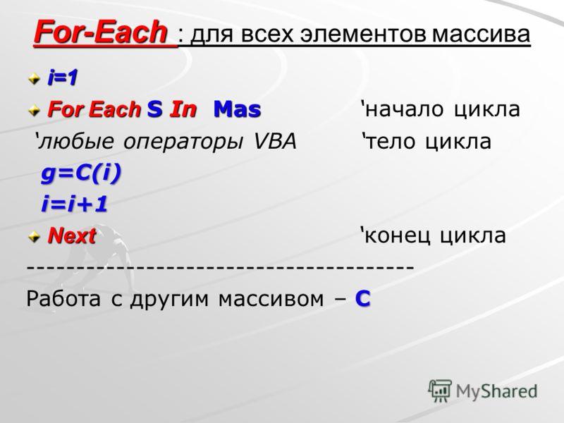 For-Each For-Each : для всех элементов массиваi=1 For Each S In Mas For Each S In Mas начало цикла любые операторы VBA тело цикла g=C(i) i=i+1 i=i+1 Next Next конец цикла --------------------------------------- С Работа с другим массивом – С