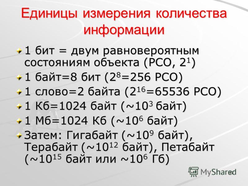 12 Единицы измерения количества информации 1 бит = двум равновероятным состояниям объекта (РСО, 2 1 ) 1 байт=8 бит (2 8 =256 РСО) 1 слово=2 байта (2 16 =65536 РСО) 1 Кб=1024 байт (~10 3 байт) 1 Мб=1024 Кб (~10 6 байт) Затем: Гигабайт (~10 9 байт), Те