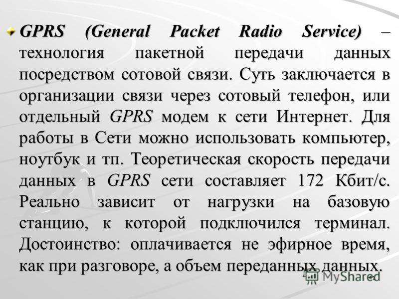 GPRS (General Packet Radio Service) – технология пакетной передачи данных посредством сотовой связи. Суть заключается в организации связи через сотовый телефон, или отдельный GPRS модем к сети Интернет. Для работы в Сети можно использовать компьютер,