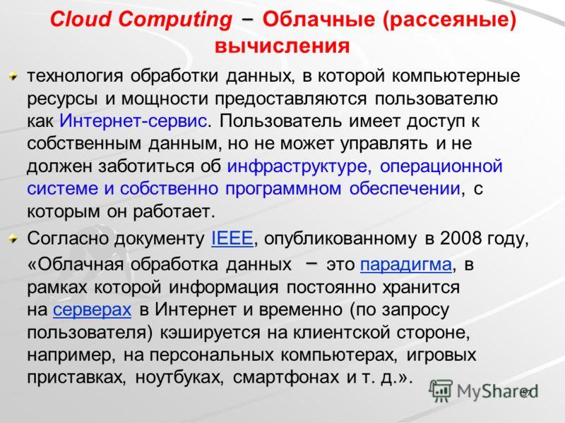 – Сloud Сomputing – Облачные (рассеяные) вычисления технология обработки данных, в которой компьютерные ресурсы и мощности предоставляются пользователю как Интернет-сервис. Пользователь имеет доступ к собственным данным, но не может управлять и не до