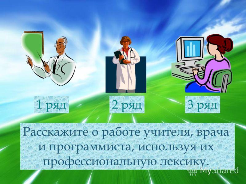 Расскажите о работе учителя, врача и программиста, используя их профессиональную лексику. 1 ряд2 ряд3 ряд