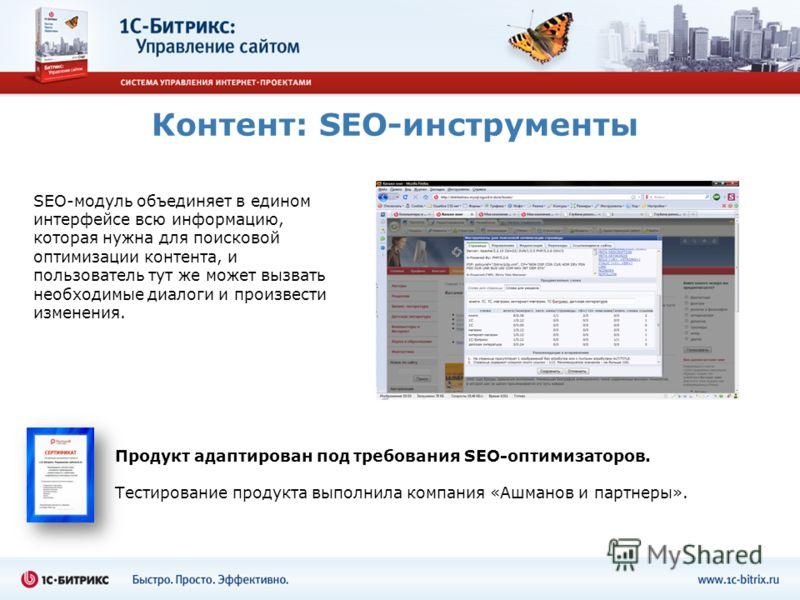 Контент: SEO-инструменты SEO-модуль объединяет в едином интерфейсе всю информацию, которая нужна для поисковой оптимизации контента, и пользователь тут же может вызвать необходимые диалоги и произвести изменения. Продукт адаптирован под требования SE