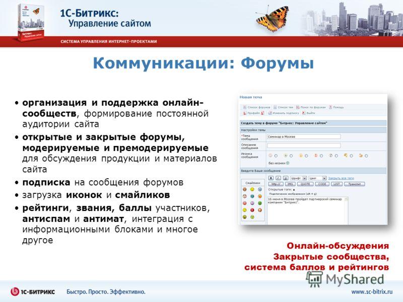 Коммуникации: Форумы организация и поддержка онлайн- сообществ, формирование постоянной аудитории сайта открытые и закрытые форумы, модерируемые и премодерируемые для обсуждения продукции и материалов сайта подписка на сообщения форумов загрузка икон