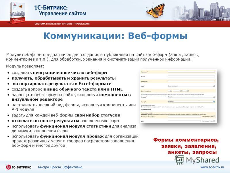 Коммуникации: Веб-формы Модуль веб-форм предназначен для создания и публикации на сайте веб-форм (анкет, заявок, комментариев и т.п.), для обработки, хранения и систематизации полученной информации. создавать неограниченное число веб-форм получать, о