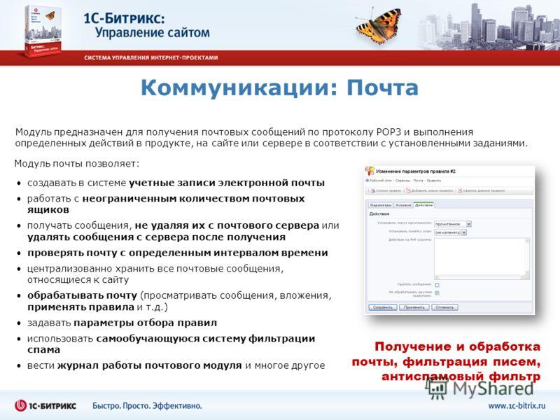 Коммуникации: Почта Модуль предназначен для получения почтовых сообщений по протоколу POP3 и выполнения определенных действий в продукте, на сайте или сервере в соответствии с установленными заданиями. создавать в системе учетные записи электронной п