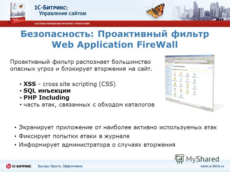 Безопасность: Проактивный фильтр Web Application FireWall XSS - cross site scripting (СSS) SQL инъекции PHP Including часть атак, связанных с обходом каталогов Экранирует приложение от наиболее активно используемых атак Фиксирует попытки атаки в журн