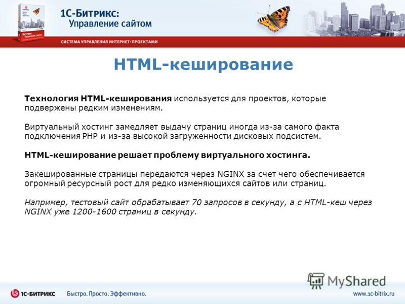 HTML-кеширование Технология HTML-кеширования используется для проектов, которые подвержены редким изменениям. Виртуальный хостинг замедляет выдачу страниц иногда из-за самого факта подключения PHP и из-за высокой загруженности дисковых подсистем. HTM