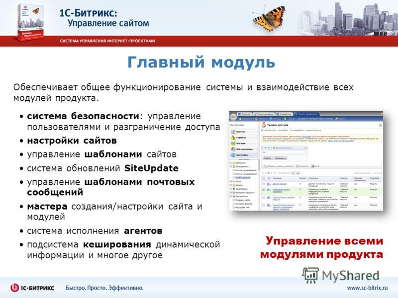 Главный модуль Обеспечивает общее функционирование системы и взаимодействие всех модулей продукта. система безопасности: управление пользователями и разграничение доступа настройки сайтов управление шаблонами сайтов система обновлений SiteUpdate упра
