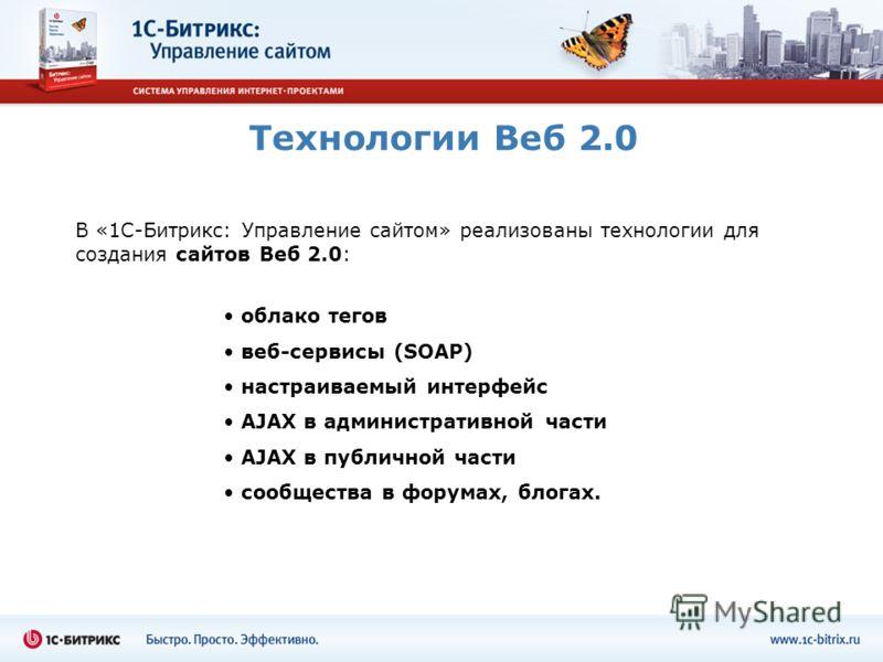 Технологии Веб 2.0 облако тегов веб-сервисы (SOAP) настраиваемый интерфейс AJAX в административной части AJAX в публичной части сообщества в форумах, блогах. В «1С-Битрикс: Управление сайтом» реализованы технологии для создания сайтов Веб 2.0: