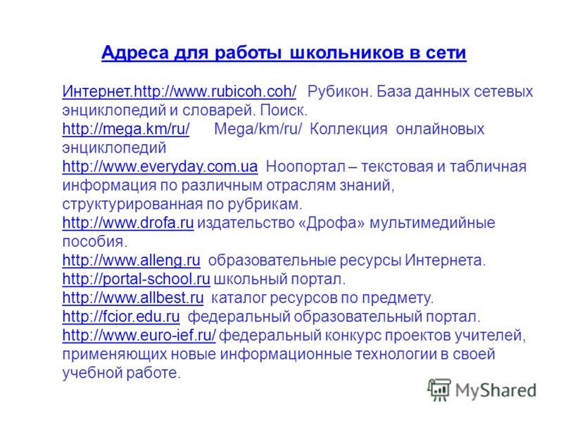Адреса для работы школьников в сети Интернет.http://www.rubicoh.coh/Интернет.http://www.rubicoh.coh/ Рубикон. База данных сетевых энциклопедий и словарей. Поиск. http://mega.km/ru/http://mega.km/ru/ Mega/km/ru/ Коллекция онлайновых энциклопедий http: