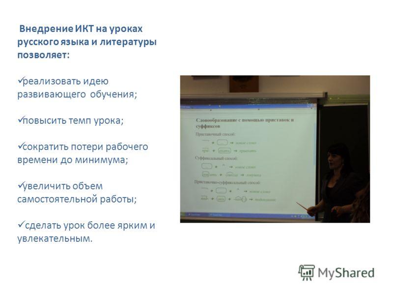 Внедрение ИКТ на уроках русского языка и литературы позволяет: реализовать идею развивающего обучения; повысить темп урока; сократить потери рабочего времени до минимума; увеличить объем самостоятельной работы; сделать урок более ярким и увлекательны