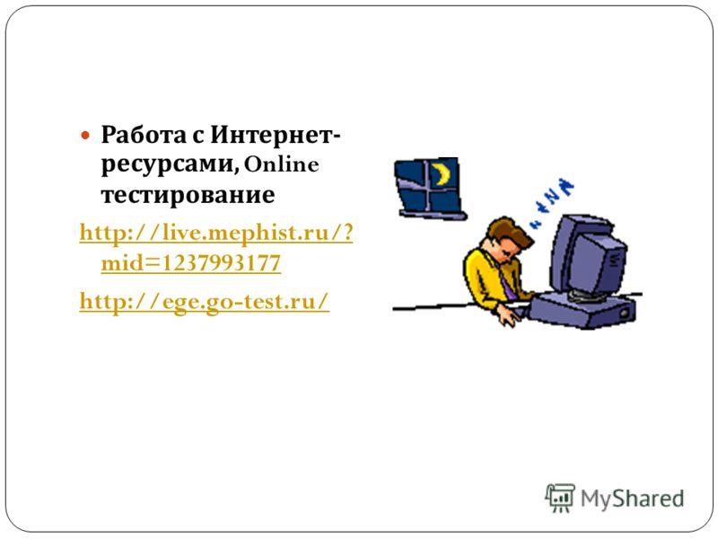 Работа с Интернет - ресурсами, Online тестирование http://live.mephist.ru/? mid=1237993177 http://ege.go-test.ru/