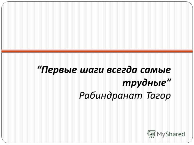 Первые шаги всегда самые трудные Рабиндранат Тагор