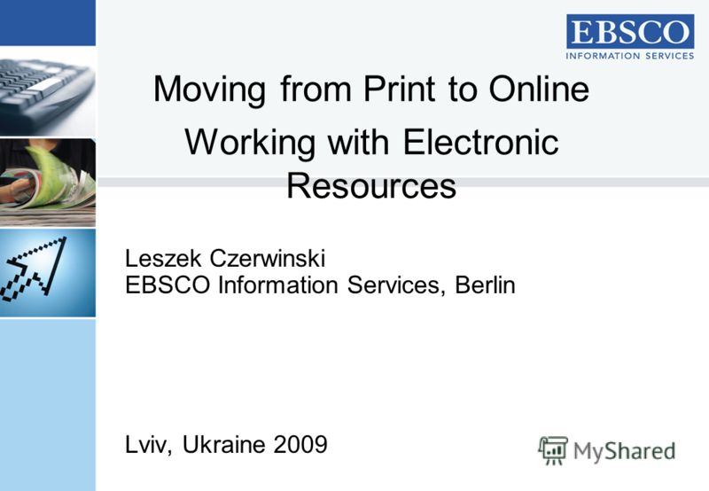 Leszek Czerwinski EBSCO Information Services, Berlin Lviv, Ukraine 2009 Moving from Print to Online Working with Electronic Resources