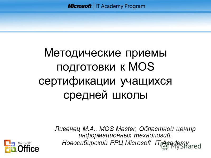 Методические приемы подготовки к MOS сертификации учащихся средней школы Ливенец М.А., MOS Master, Областной центр информационных технологий, Новосибирский РРЦ Microsoft IT Academy