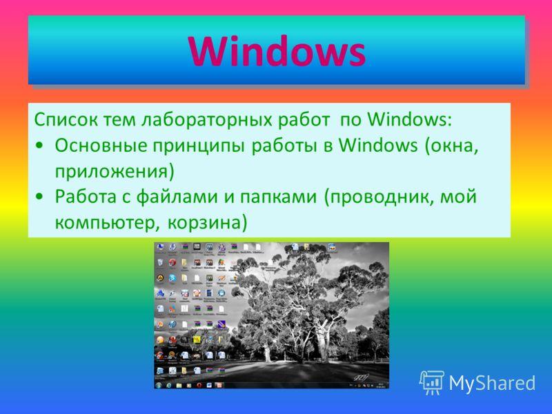 Windows Windows Список тем лабораторных работ по Windows: Основные принципы работы в Windows (окна, приложения) Работа с файлами и папками (проводник, мой компьютер, корзина)