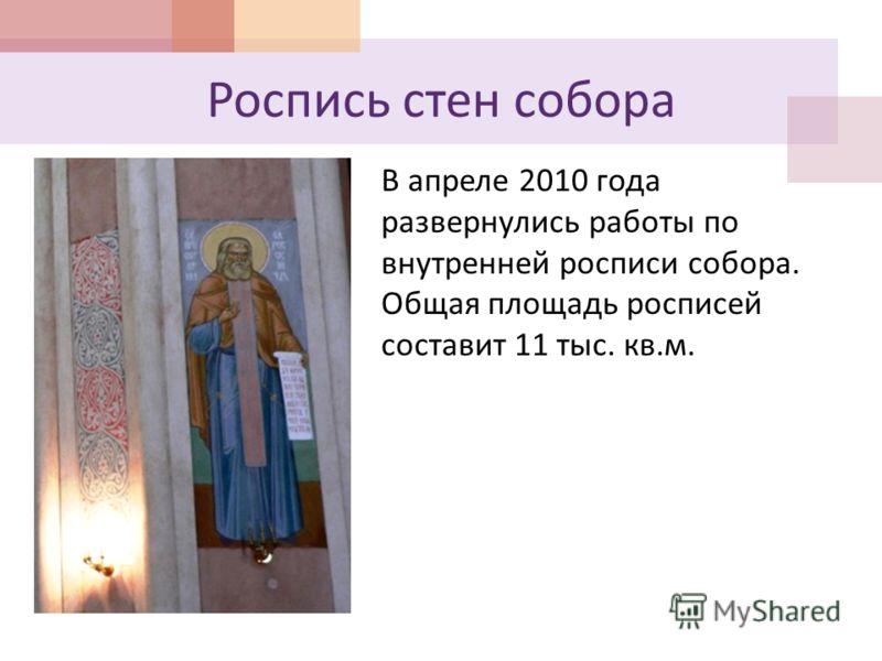 Роспись стен собора В апреле 2010 года развернулись работы по внутренней росписи собора. Общая площадь росписей составит 11 тыс. кв. м.