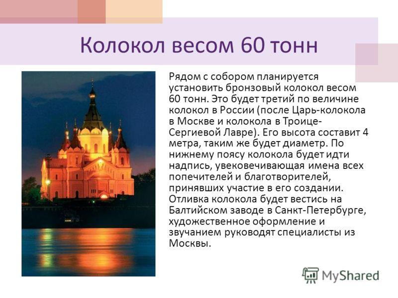 Колокол весом 60 тонн Рядом с собором планируется установить бронзовый колокол весом 60 тонн. Это будет третий по величине колокол в России ( после Царь - колокола в Москве и колокола в Троице - Сергиевой Лавре ). Его высота составит 4 метра, таким ж