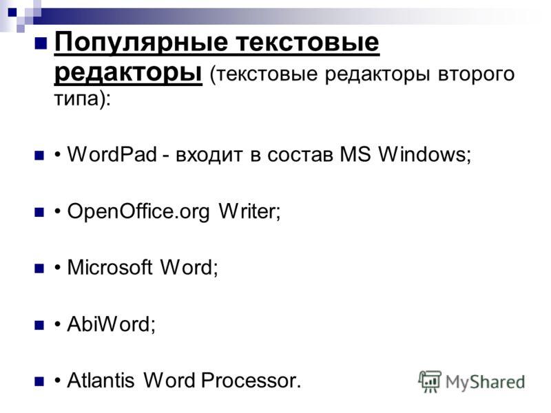 Популярные текстовые редакторы (текстовые редакторы второго типа): WordPad - входит в состав MS Windows; OpenOffice.org Writer; Microsoft Word; AbiWord; Atlantis Word Processor.