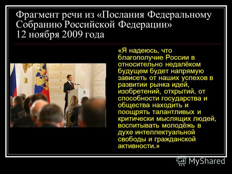 Фрагмент речи из «Послания Федеральному Собранию Российской Федерации» 12 ноября 2009 года «Я надеюсь, что благополучие России в относительно недалёком будущем будет напрямую зависеть от наших успехов в развитии рынка идей, изобретений, открытий, от