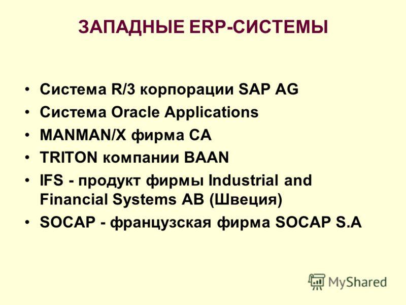 ЗАПАДНЫЕ ERP-СИСТЕМЫ Система R/3 корпорации SAP AG Система Oracle Applications MANMAN/X фирма СА TRITON компании BAAN IFS - продукт фирмы Industrial and Financial Systems AB (Швеция) SOCAP - французская фирма SOCAP S.A
