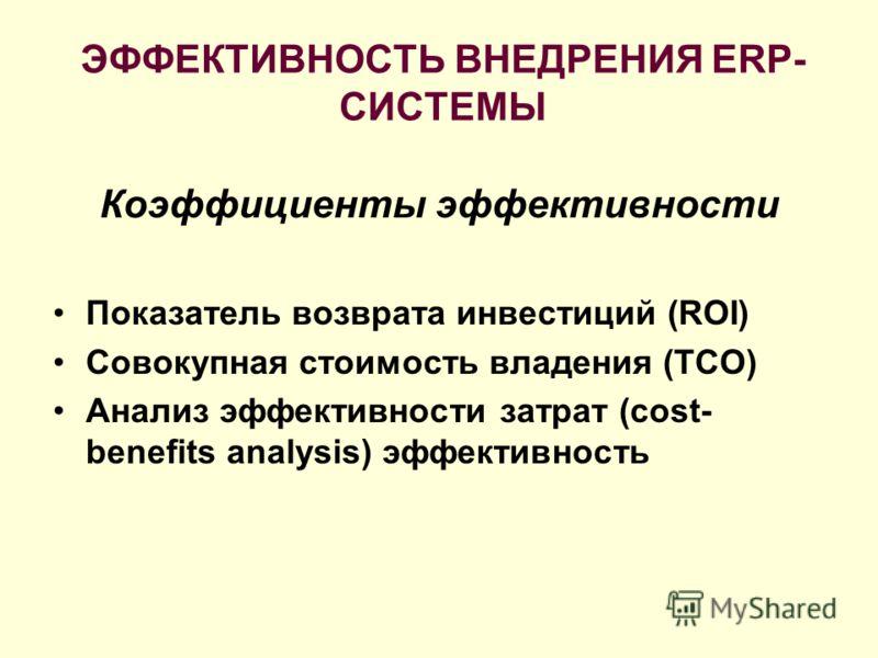 ЭФФЕКТИВНОСТЬ ВНЕДРЕНИЯ ERP- СИСТЕМЫ Коэффициенты эффективности Показатель возврата инвестиций (ROI) Совокупная стоимость владения (TCO) Анализ эффективности затрат (cost- benefits analysis) эффективность