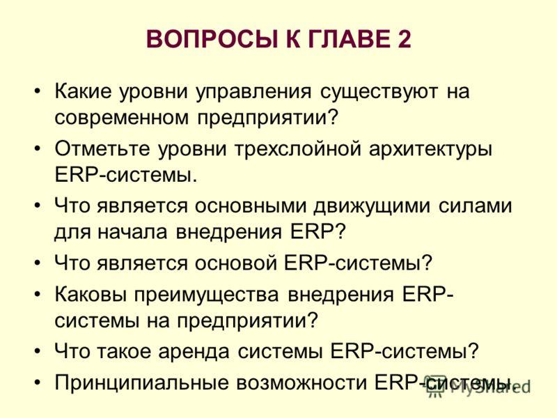 ВОПРОСЫ К ГЛАВЕ 2 Какие уровни управления существуют на современном предприятии? Отметьте уровни трехслойной архитектуры ERP-системы. Что является основными движущими силами для начала внедрения ERP? Что является основой ERP-системы? Каковы преимущес