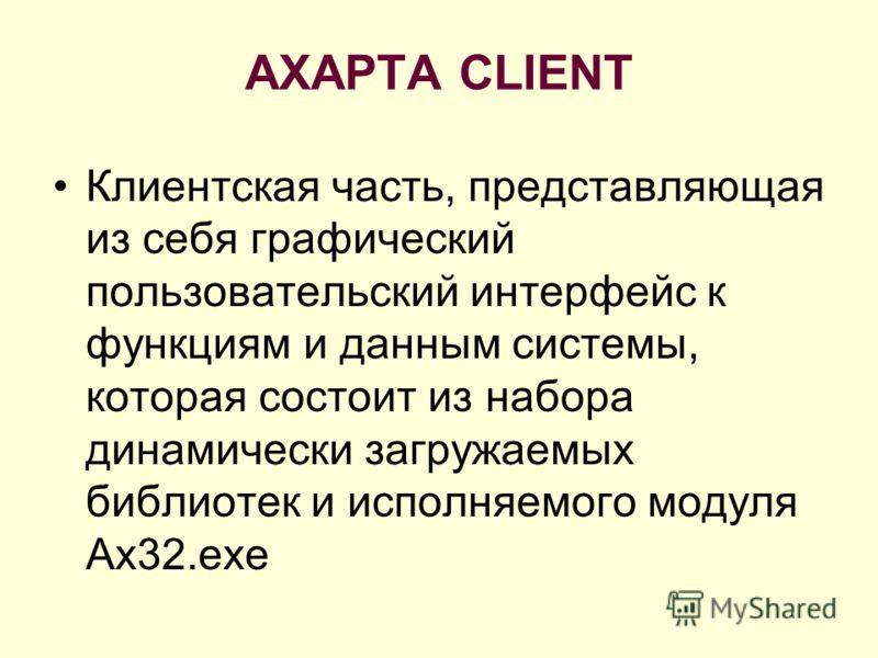 AXAPTA CLIENT Клиентская часть, представляющая из себя графический пользовательский интерфейс к функциям и данным системы, которая состоит из набора динамически загружаемых библиотек и исполняемого модуля Ax32.exe