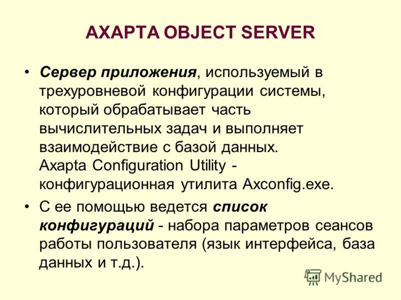 AXAPTA OBJECT SERVER Сервер приложения, используемый в трехуровневой конфигурации системы, который обрабатывает часть вычислительных задач и выполняет взаимодействие с базой данных. Axapta Configuration Utility - конфигурационная утилита Axconfig.exe